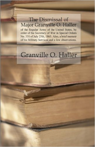 The Dismissal of Major Granville O. Haller of the Regular Army of the United States, by order of the Secretary of War in Special Orders No. 331 of July 25th, 1863. Also, a brief memoir of his Military Services and a few observations.